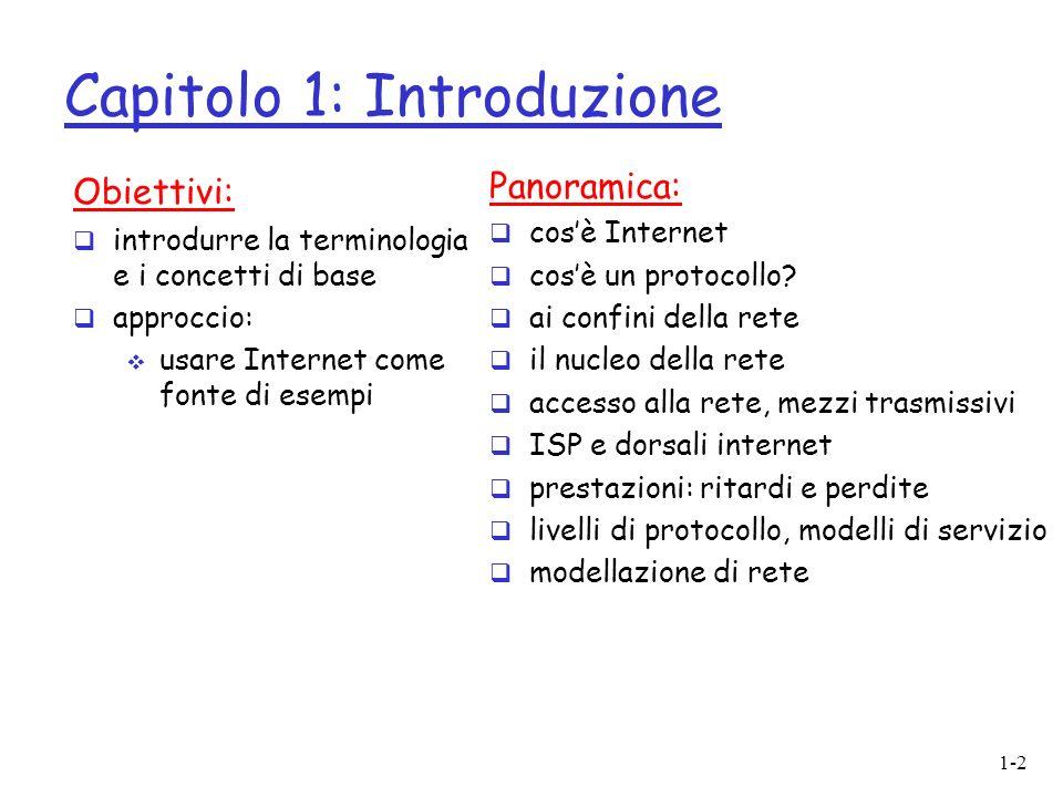 1-2 Capitolo 1: Introduzione Obiettivi: introdurre la terminologia e i concetti di base approccio: usare Internet come fonte di esempi Panoramica: cosè Internet cosè un protocollo.