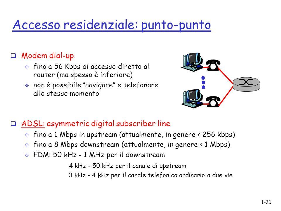 1-31 Accesso residenziale: punto-punto Modem dial-up fino a 56 Kbps di accesso diretto al router (ma spesso è inferiore) non è possibile navigare e telefonare allo stesso momento ADSL: asymmetric digital subscriber line fino a 1 Mbps in upstream (attualmente, in genere < 256 kbps) fino a 8 Mbps downstream (attualmente, in genere < 1 Mbps) FDM: 50 kHz - 1 MHz per il downstream 4 kHz - 50 kHz per il canale di upstream 0 kHz - 4 kHz per il canale telefonico ordinario a due vie