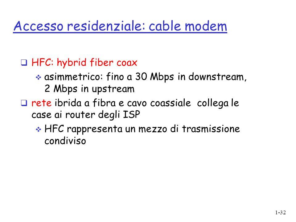 1-32 Accesso residenziale: cable modem HFC: hybrid fiber coax asimmetrico: fino a 30 Mbps in downstream, 2 Mbps in upstream rete ibrida a fibra e cavo coassiale collega le case ai router degli ISP HFC rappresenta un mezzo di trasmissione condiviso