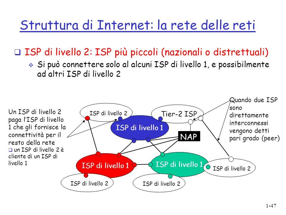 1-47 Struttura di Internet: la rete delle reti ISP di livello 2: ISP più piccoli (nazionali o distrettuali) Si può connettere solo al alcuni ISP di livello 1, e possibilmente ad altri ISP di livello 2 ISP di livello 1 NAP Tier-2 ISP ISP di livello 2 Un ISP di livello 2 paga lISP di livello 1 che gli fornisce la connettività per il resto della rete un ISP di livello 2 è cliente di un ISP di livello 1 Quando due ISP sono direttamente interconnessi vengono detti pari grado (peer)