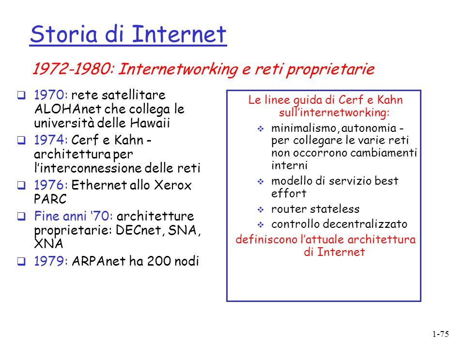 1-75 Storia di Internet 1970: rete satellitare ALOHAnet che collega le università delle Hawaii 1974: Cerf e Kahn - architettura per linterconnessione delle reti 1976: Ethernet allo Xerox PARC Fine anni 70: architetture proprietarie: DECnet, SNA, XNA 1979: ARPAnet ha 200 nodi Le linee guida di Cerf e Kahn sullinternetworking: minimalismo, autonomia - per collegare le varie reti non occorrono cambiamenti interni modello di servizio best effort router stateless controllo decentralizzato definiscono lattuale architettura di Internet 1972-1980: Internetworking e reti proprietarie