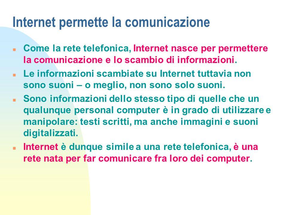 Internet permette la comunicazione n Considerare Internet solo come una rete di computer (o, per essere più precisi, come una rete di reti telematiche) sarebbe riduttivo: Internet è anche – e in primo luogo – una rete di persone collegate attraverso i computer.