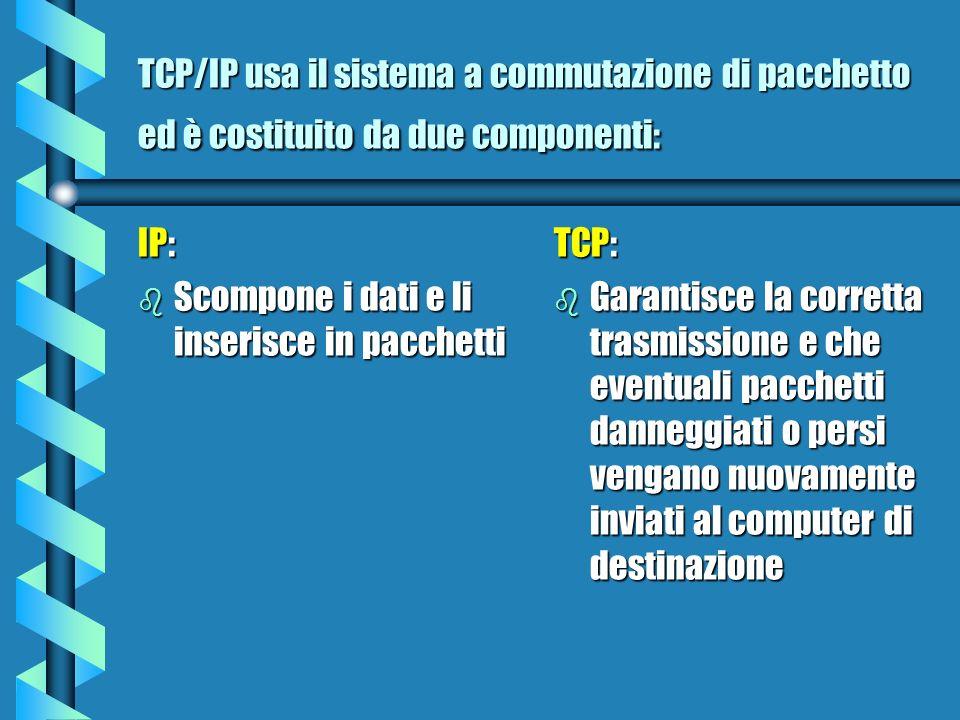 TCP/IP usa il sistema a commutazione di pacchetto ed è costituito da due componenti: IP: b Scompone i dati e li inserisce in pacchetti TCP: b Garantisce la corretta trasmissione e che eventuali pacchetti danneggiati o persi vengano nuovamente inviati al computer di destinazione
