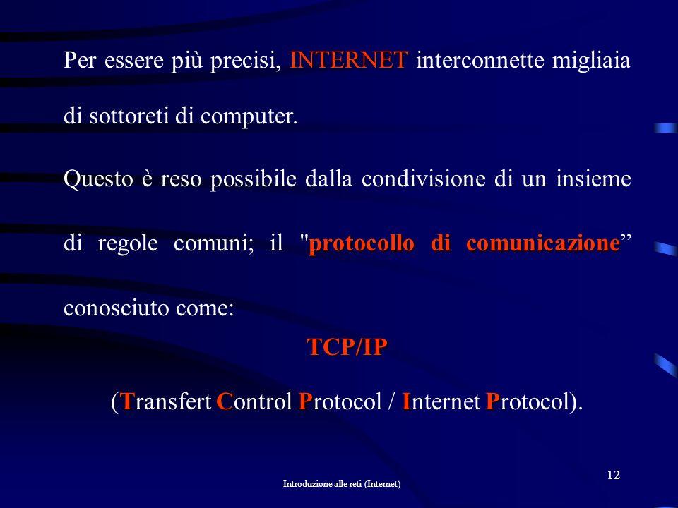 Introduzione alle reti (Internet) 11 Internet ARPANET Internet Internet (la rete delle reti) nacque per scopi militari negli USA intorno agli anni 60, e in origine si chiamava ARPANET, nel tempo si è trasformata rapidamente nella più praticata via d informazione oggi presente.