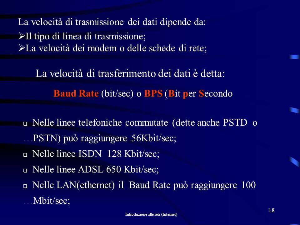 Introduzione alle reti (Internet) 17 ISDNISDN Se invece si è allacciati a una linea telefonica ISDN (Integrated Service Digital Network) dove i dati viaggiano già in modo digitale non cè bisogno di un modem, ma di un dispositivo adattatore chiamato: TATA TA (Translator Adapter)