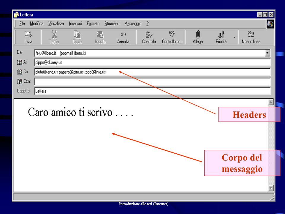Introduzione alle reti (Internet) 35 ASCII Il messaggio E-mail costituito da un semplice testo ASCII, è diviso in due parti: headersle righe di intestazione (headers) con il mittente, il destinatario/i e l oggetto il corpo del messaggio.