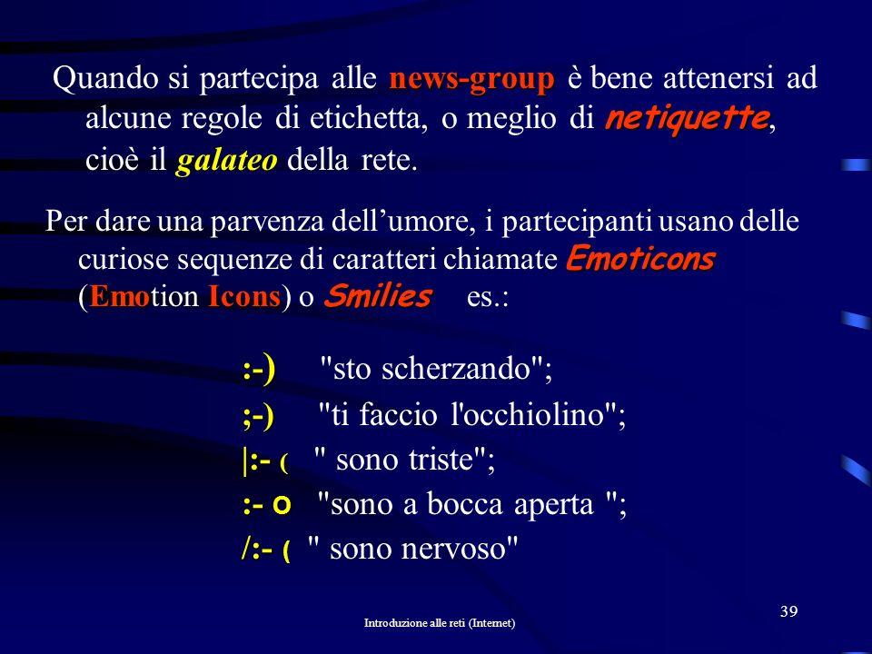 Introduzione alle reti (Internet) 38 newsgroup Un newsgroup (gruppo di discussione) è simile ad una bacheca tematica pubblica dove è possibile scambiarsi messaggi, infatti chiunque può spedire (postare) un messaggio o una richiesta di aiuto, oppure rispondere a un messaggio presente.