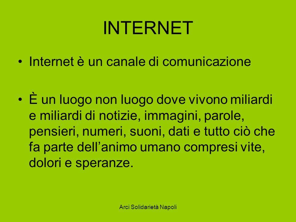Arci Solidarietà Napoli INTERNET Internet è un canale di comunicazione È un luogo non luogo dove vivono miliardi e miliardi di notizie, immagini, paro