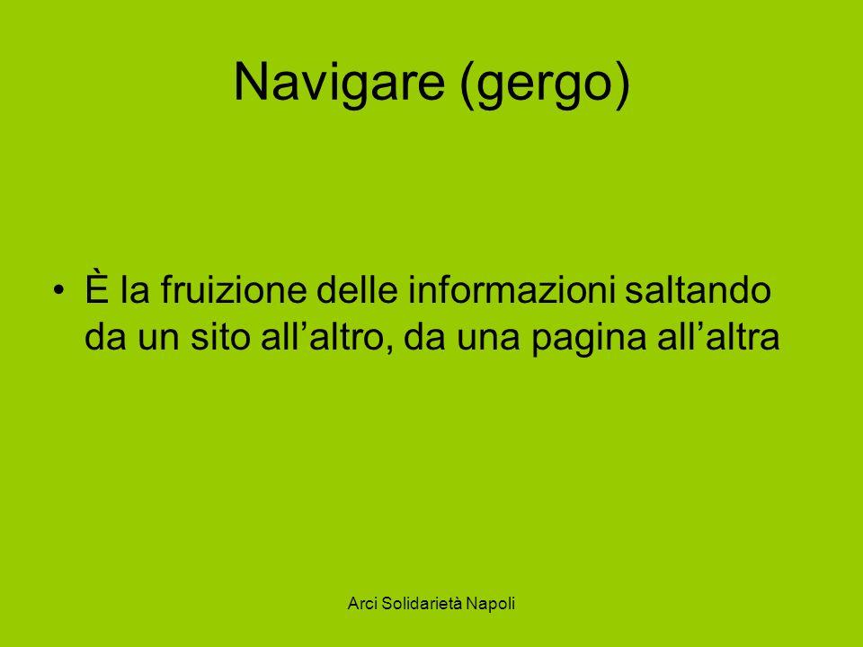 Arci Solidarietà Napoli Navigare (gergo) È la fruizione delle informazioni saltando da un sito allaltro, da una pagina allaltra