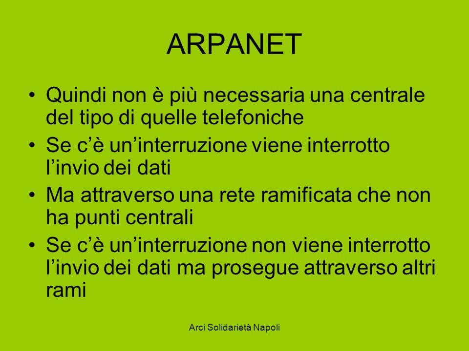 Arci Solidarietà Napoli ARPANET Quindi non è più necessaria una centrale del tipo di quelle telefoniche Se cè uninterruzione viene interrotto linvio d