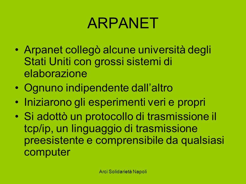 Arci Solidarietà Napoli ARPANET Arpanet collegò alcune università degli Stati Uniti con grossi sistemi di elaborazione Ognuno indipendente dallaltro I