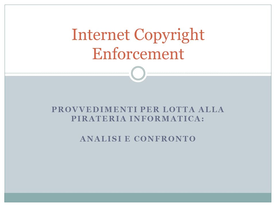 PROVVEDIMENTI PER LOTTA ALLA PIRATERIA INFORMATICA: ANALISI E CONFRONTO Internet Copyright Enforcement