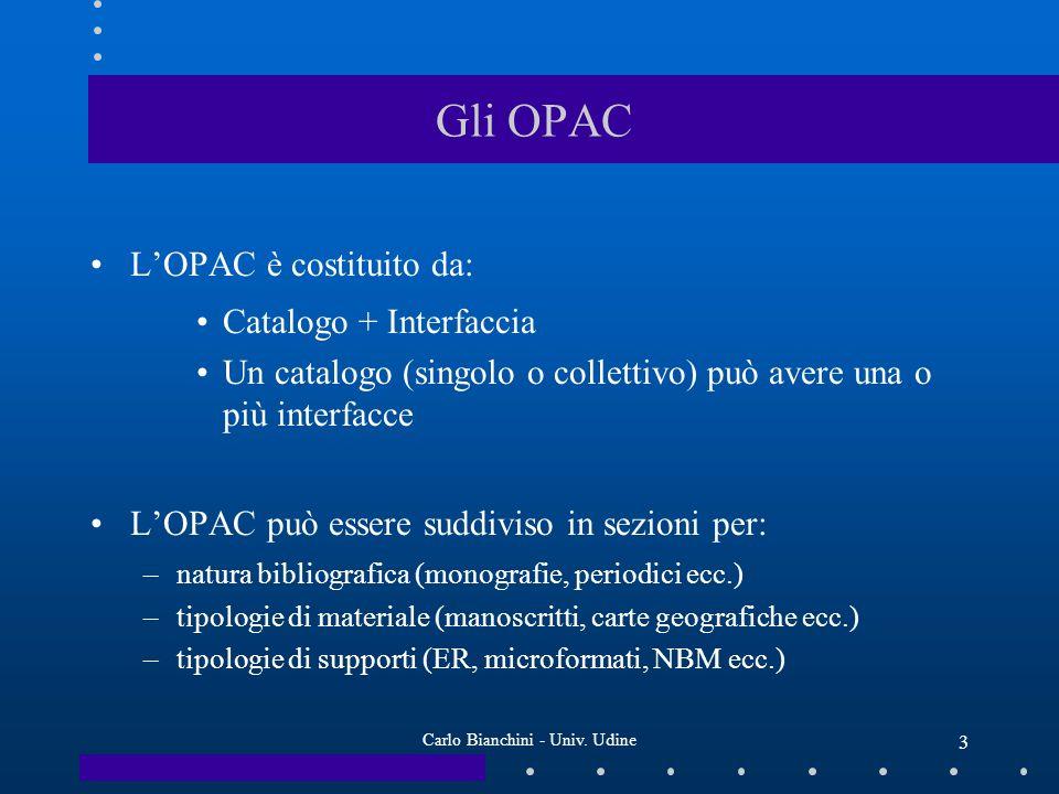 Carlo Bianchini - Univ. Udine 3 Gli OPAC LOPAC è costituito da: Catalogo + Interfaccia Un catalogo (singolo o collettivo) può avere una o più interfac