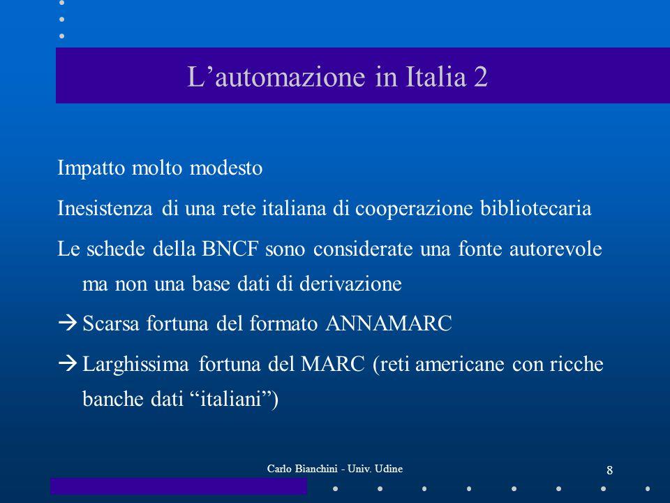 Carlo Bianchini - Univ. Udine 8 Lautomazione in Italia 2 Impatto molto modesto Inesistenza di una rete italiana di cooperazione bibliotecaria Le sched