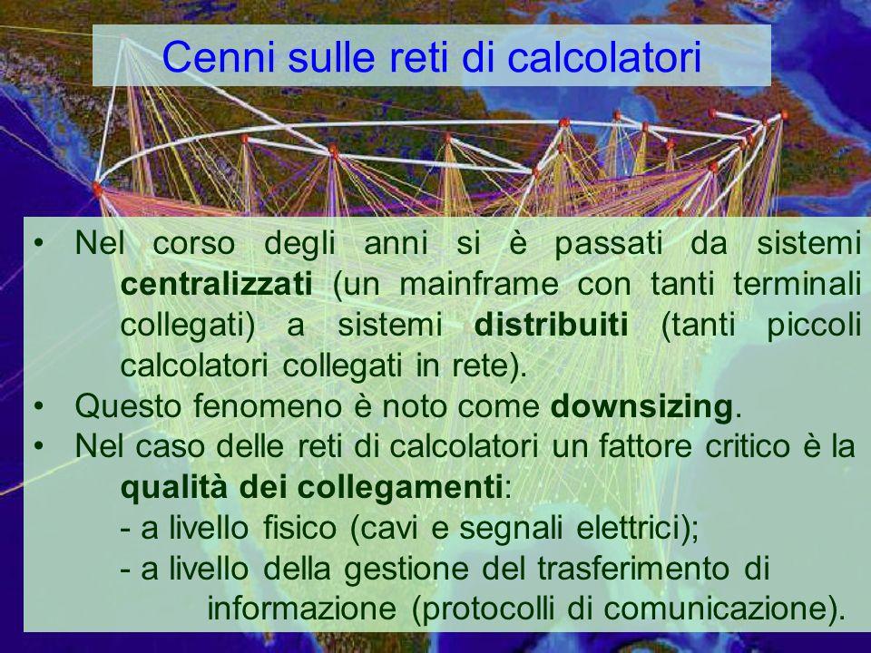 Cenni sulle reti di calcolatori Nel corso degli anni si è passati da sistemi centralizzati (un mainframe con tanti terminali collegati) a sistemi distribuiti (tanti piccoli calcolatori collegati in rete).