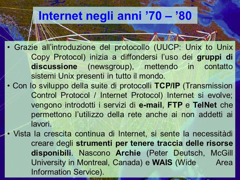Internet negli anni 70 – 80 Grazie allintroduzione del protocollo (UUCP: Unix to Unix Copy Protocol) inizia a diffondersi luso dei gruppi di discussione (newsgroup), mettendo in contatto sistemi Unix presenti in tutto il mondo.