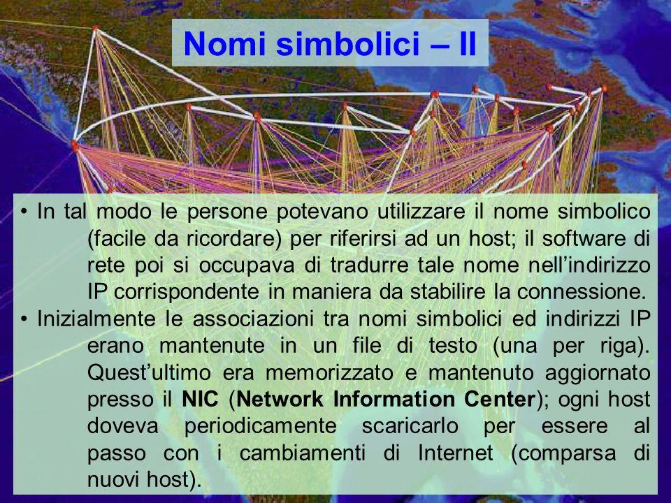 Nomi simbolici – II In tal modo le persone potevano utilizzare il nome simbolico (facile da ricordare) per riferirsi ad un host; il software di rete poi si occupava di tradurre tale nome nellindirizzo IP corrispondente in maniera da stabilire la connessione.