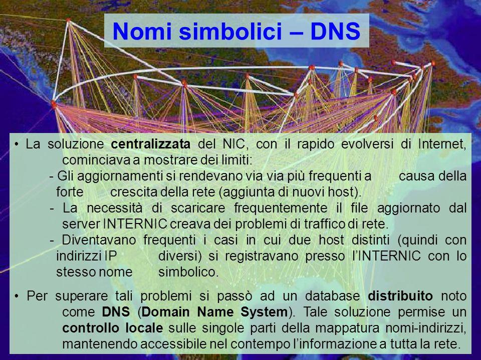 Nomi simbolici – DNS La soluzione centralizzata del NIC, con il rapido evolversi di Internet, cominciava a mostrare dei limiti: - Gli aggiornamenti si rendevano via via più frequenti acausa della forte crescita della rete (aggiunta di nuovi host).