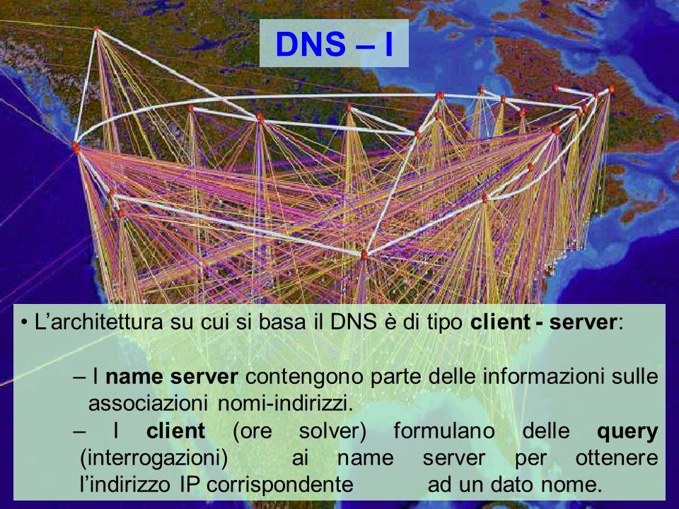 DNS – I Larchitettura su cui si basa il DNS è di tipo client - server: – I name server contengono parte delle informazioni sulle associazioni nomi-indirizzi.