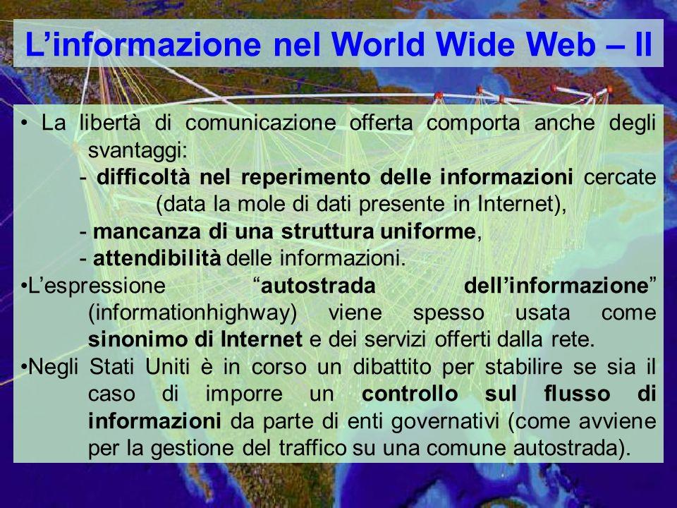 Linformazione nel World Wide Web – II La libertà di comunicazione offerta comporta anche degli svantaggi: - difficoltà nel reperimento delle informazioni cercate (data la mole di dati presente in Internet), - mancanza di una struttura uniforme, - attendibilità delle informazioni.