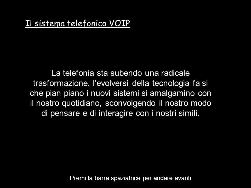 Il sistema telefonico VOIP La telefonia sta subendo una radicale trasformazione, levolversi della tecnologia fa si che pian piano i nuovi sistemi si amalgamino con il nostro quotidiano, sconvolgendo il nostro modo di pensare e di interagire con i nostri simili.