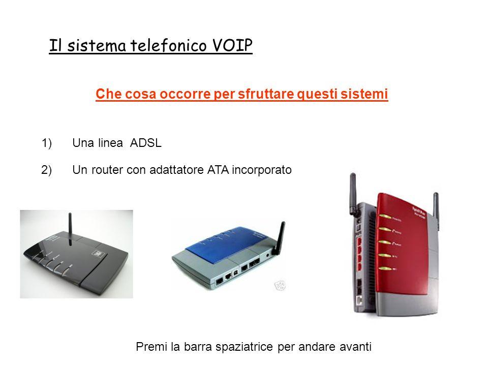 Il sistema telefonico VOIP Premi la barra spaziatrice per andare avanti Che cosa occorre per sfruttare questi sistemi 1) Una linea ADSL 2) Un router con adattatore ATA incorporato