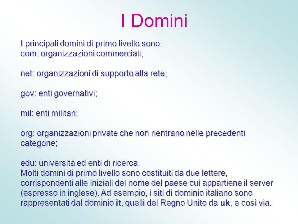 I Domini I principali domini di primo livello sono: com: organizzazioni commerciali; net: organizzazioni di supporto alla rete; gov: enti governativi;