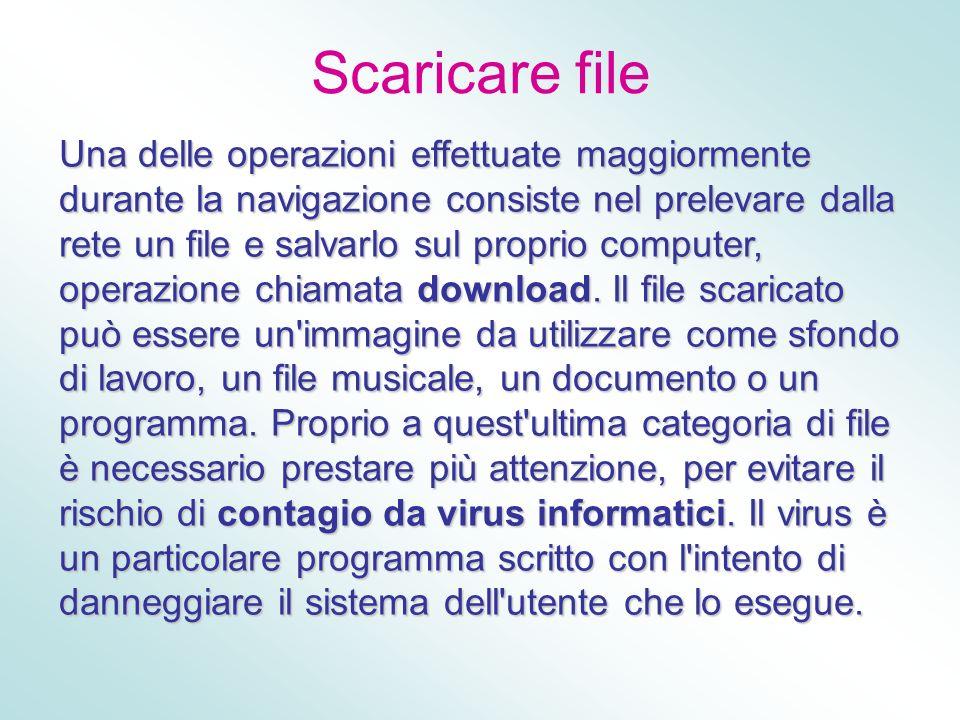 Scaricare file Una delle operazioni effettuate maggiormente durante la navigazione consiste nel prelevare dalla rete un file e salvarlo sul proprio co