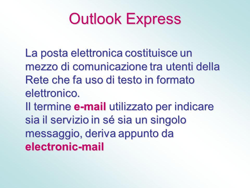 Outlook Express La posta elettronica costituisce un mezzo di comunicazione tra utenti della Rete che fa uso di testo in formato elettronico. Il termin