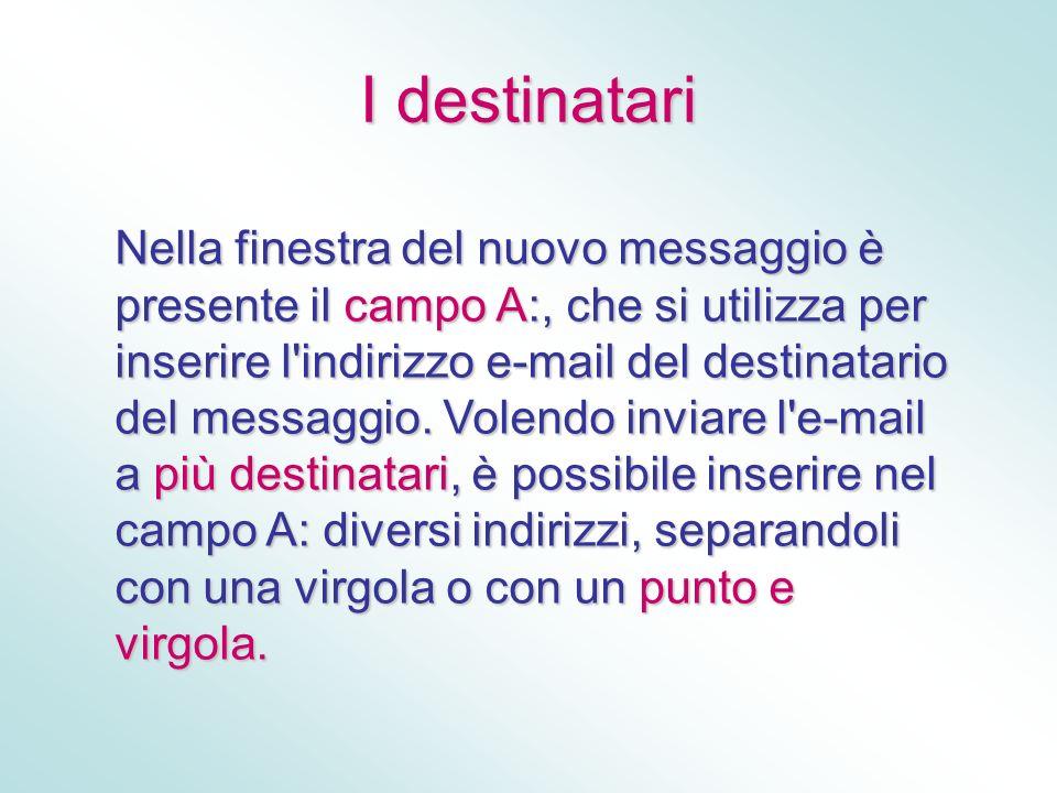 I destinatari Nella finestra del nuovo messaggio è presente il campo A:, che si utilizza per inserire l'indirizzo e-mail del destinatario del messaggi