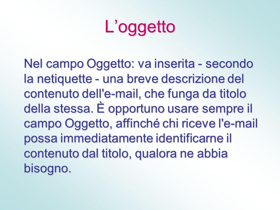 Loggetto Nel campo Oggetto: va inserita - secondo la netiquette - una breve descrizione del contenuto dell'e-mail, che funga da titolo della stessa. È