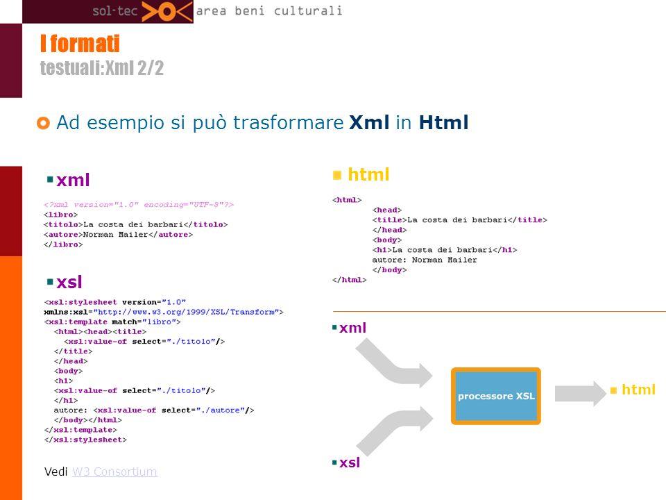 I formati testuali: Xml 2/2 Ad esempio si può trasformare Xml in Html Vedi W3 ConsortiumW3 Consortium xml xsl html xml xsl