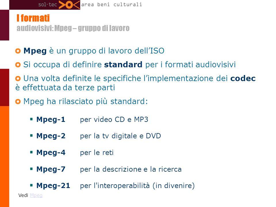 I formati audiovisivi: Mpeg – gruppo di lavoro Mpeg è un gruppo di lavoro dellISO Si occupa di definire standard per i formati audiovisivi Una volta definite le specifiche limplementazione dei codec è effettuata da terze parti Mpeg ha rilasciato più standard: Mpeg-1 per video CD e MP3 Mpeg-2 per la tv digitale e DVD Mpeg-4 per le reti Mpeg-7 per la descrizione e la ricerca Mpeg-21 per l interoperabilità (in divenire) Vedi MpegMpeg