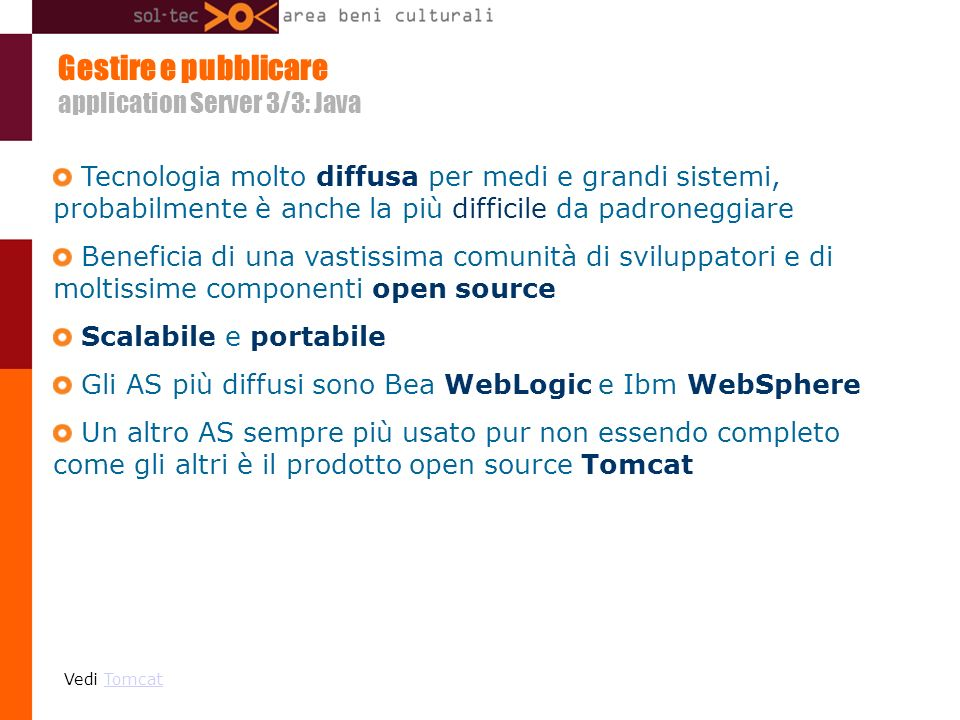Gestire e pubblicare application Server 3/3: Java Tecnologia molto diffusa per medi e grandi sistemi, probabilmente è anche la più difficile da padroneggiare Beneficia di una vastissima comunità di sviluppatori e di moltissime componenti open source Scalabile e portabile Gli AS più diffusi sono Bea WebLogic e Ibm WebSphere Un altro AS sempre più usato pur non essendo completo come gli altri è il prodotto open source Tomcat Vedi TomcatTomcat