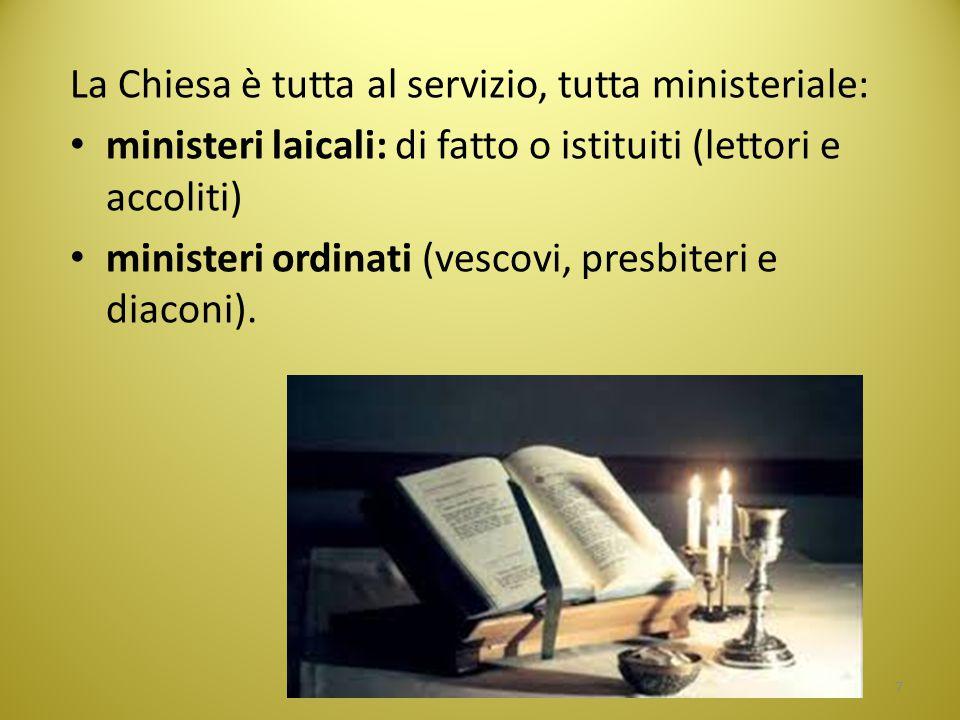 La Chiesa è tutta al servizio, tutta ministeriale: ministeri laicali: di fatto o istituiti (lettori e accoliti) ministeri ordinati (vescovi, presbiter