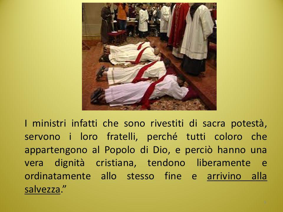 I ministri infatti che sono rivestiti di sacra potestà, servono i loro fratelli, perché tutti coloro che appartengono al Popolo di Dio, e perciò hanno