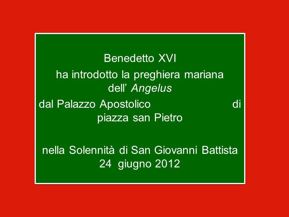 Benedetto XVI ha introdotto la preghiera mariana dell' Angelus dal Palazzo Apostolico di piazza san Pietro nella Solennità di San Giovanni Battista 24 giugno 2012 Benedetto XVI ha introdotto la preghiera mariana dell' Angelus dal Palazzo Apostolico di piazza san Pietro nella Solennità di San Giovanni Battista 24 giugno 2012