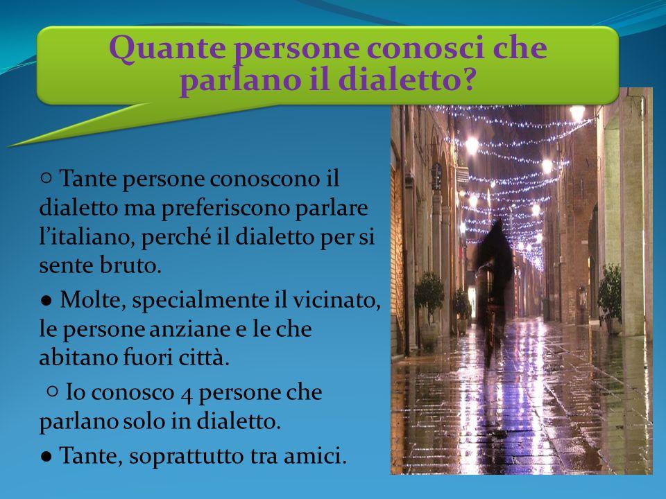 ○ Tante persone conoscono il dialetto ma preferiscono parlare l'italiano, perché il dialetto per si sente bruto.
