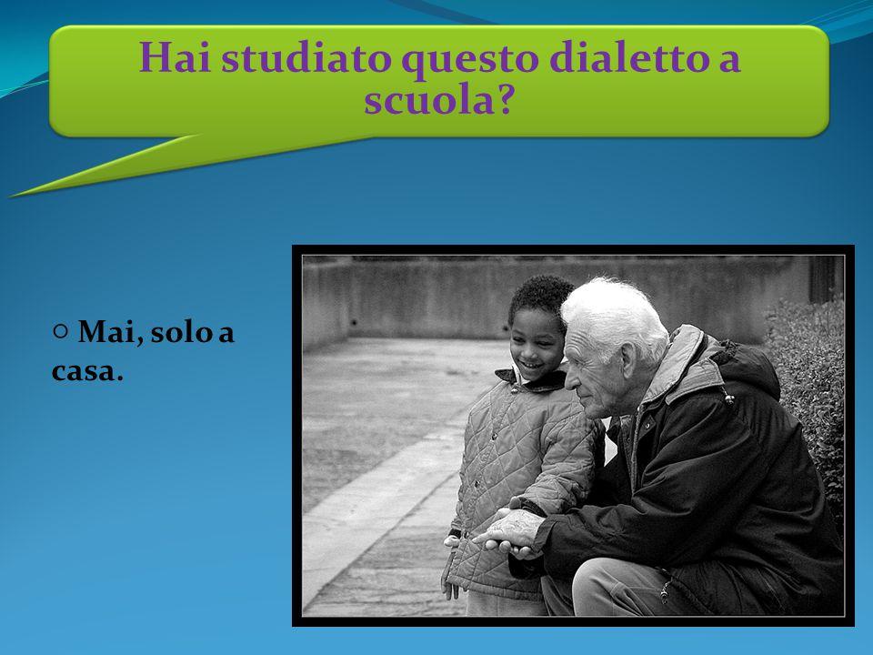 ○ Mai, solo a casa. Hai studiato questo dialetto a scuola?