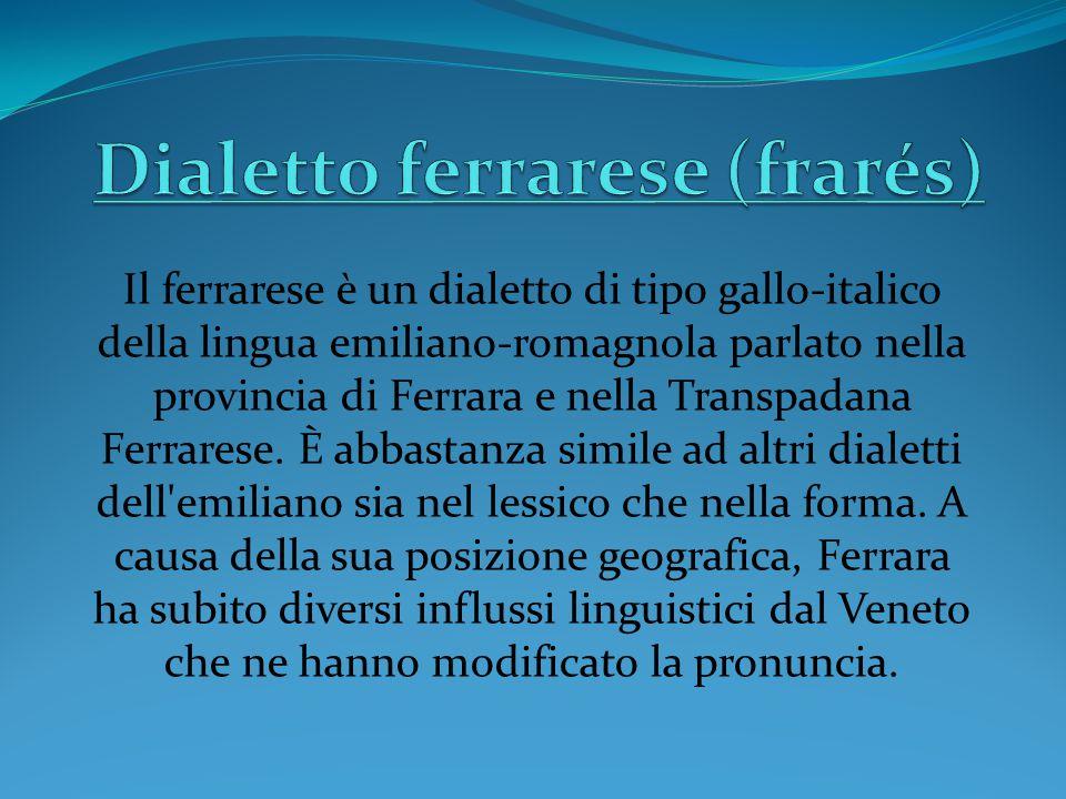 Il ferrarese è un dialetto di tipo gallo-italico della lingua emiliano-romagnola parlato nella provincia di Ferrara e nella Transpadana Ferrarese.