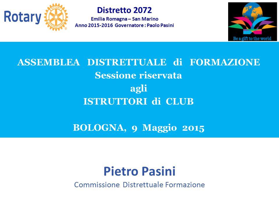 SEMINARIO ISTRUZIONE SQUADRA DISTRETTUALE Repubblica di San Marino, 22 Febbraio 2014 ASSEMBLEA DISTRETTUALE di FORMAZIONE Sessione riservata agli ISTRUTTORI di CLUB BOLOGNA, 9 Maggio 2015 Pietro Pasini Commissione Distrettuale Formazione Distretto 2072 Emilia Romagna – San Marino Anno 2015-2016 Governatore : Paolo Pasini