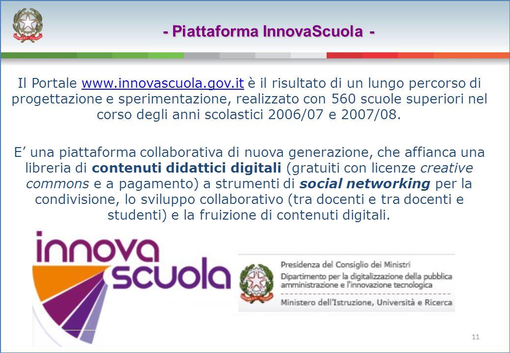 11 - Piattaforma InnovaScuola - Il Portale www.innovascuola.gov.it è il risultato di un lungo percorso di progettazione e sperimentazione, realizzato con 560 scuole superiori nel corso degli anni scolastici 2006/07 e 2007/08.www.innovascuola.gov.it E' una piattaforma collaborativa di nuova generazione, che affianca una libreria di contenuti didattici digitali (gratuiti con licenze creative commons e a pagamento) a strumenti di social networking per la condivisione, lo sviluppo collaborativo (tra docenti e tra docenti e studenti) e la fruizione di contenuti digitali.