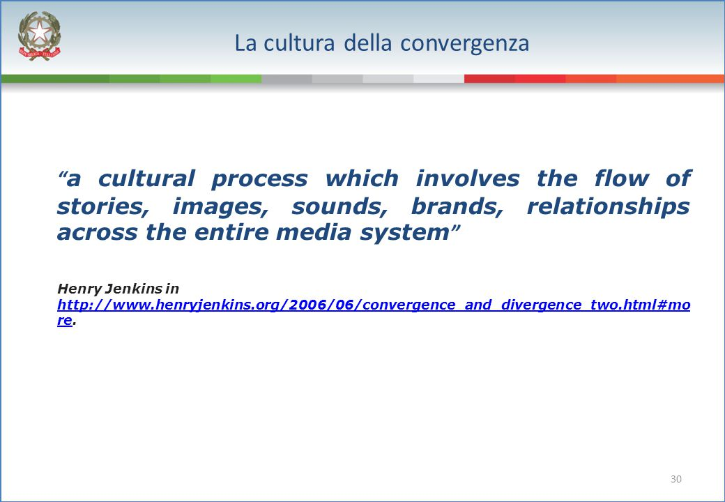 30 La cultura della convergenza a cultural process which involves the flow of stories, images, sounds, brands, relationships across the entire media system Henry Jenkins in http://www.henryjenkins.org/2006/06/convergence_and_divergence_two.html#mo re.