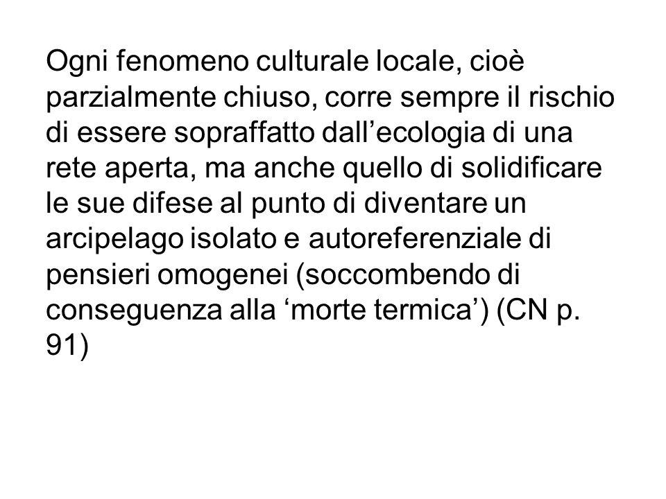 Ogni fenomeno culturale locale, cioè parzialmente chiuso, corre sempre il rischio di essere sopraffatto dall'ecologia di una rete aperta, ma anche que