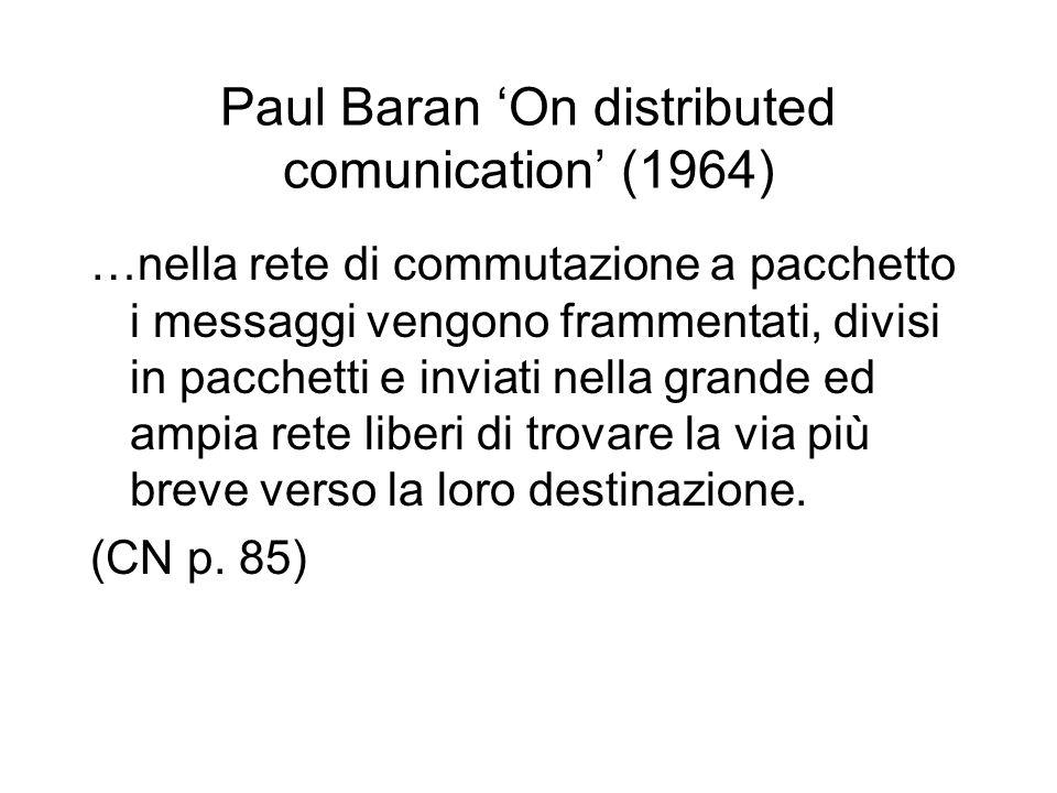 Paul Baran 'On distributed comunication' (1964) …nella rete di commutazione a pacchetto i messaggi vengono frammentati, divisi in pacchetti e inviati nella grande ed ampia rete liberi di trovare la via più breve verso la loro destinazione.