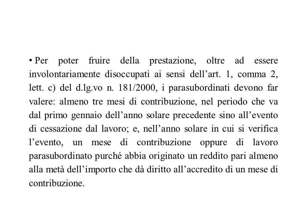 Per poter fruire della prestazione, oltre ad essere involontariamente disoccupati ai sensi dell'art. 1, comma 2, lett. c) del d.lg.vo n. 181/2000, i p