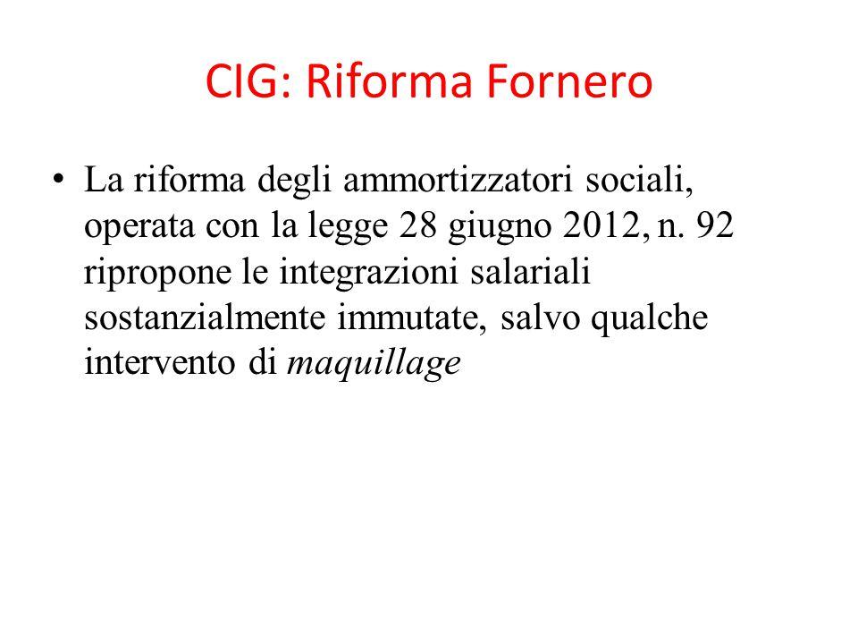 CIG: Riforma Fornero La riforma degli ammortizzatori sociali, operata con la legge 28 giugno 2012, n. 92 ripropone le integrazioni salariali sostanzia