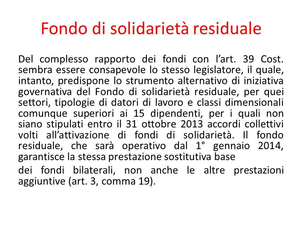 Fondo di solidarietà residuale Del complesso rapporto dei fondi con l'art. 39 Cost. sembra essere consapevole lo stesso legislatore, il quale, intanto