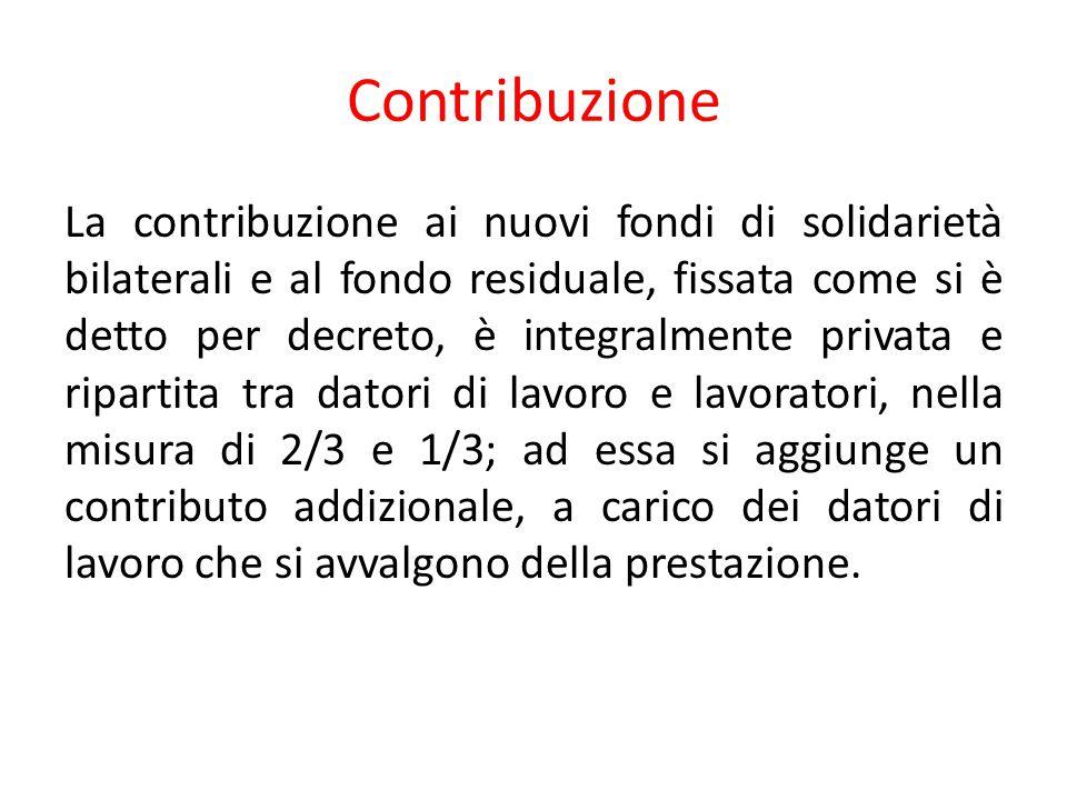 Contribuzione La contribuzione ai nuovi fondi di solidarietà bilaterali e al fondo residuale, fissata come si è detto per decreto, è integralmente pri