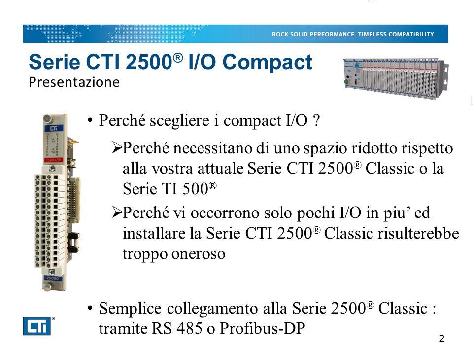 Serie CTI 2500 ® I/O Compact Punti forti 3 I/O modulari e configurabili Dimensioni ridotte del 60% rispetto alla Serie 2500 ® Classic Schede sostituibili a caldo Adozione della componentistica piu' evoluta Ad eccezione di un solo « jumper », che ne definisce l'impiego in modo standard o in modo avanzato, la configurazione degli I/O della Serie 2500 ® Compact avviene via software a partire dal tool di programmazione, offrendo cosi' ampie funzionalità e possibilità di configurazione